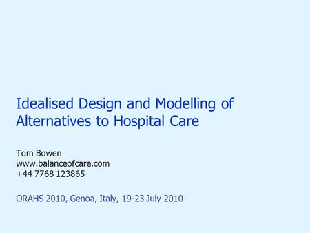 Idealised Design and Modelling of Alternatives to Hospital Care Tom Bowen www.balanceofcare.com +44 7768 123865 ORAHS 2010, Genoa, Italy, 19-23 July 2010.