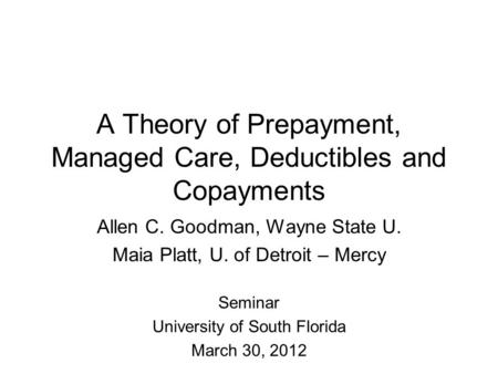 A Theory of Prepayment, Managed Care, Deductibles and Copayments Allen C. Goodman, Wayne State U. Maia Platt, U. of Detroit – Mercy Seminar University.