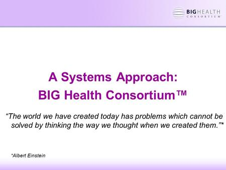 "A Systems Approach: BIG Health Consortium™ ""The world we have created today has problems which cannot be solved by thinking the way we thought when we."