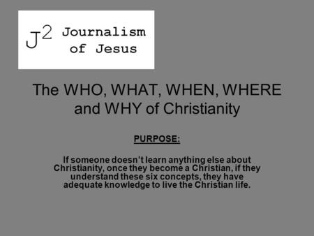 The WHO, WHAT, WHEN, WHERE and WHY of Christianity PURPOSE: If someone doesn't learn anything else about Christianity, once they become a Christian, if.