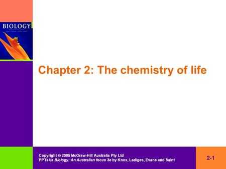 2-1 Copyright  2005 McGraw-Hill Australia Pty Ltd PPTs t/a Biology: An Australian focus 3e by Knox, Ladiges, Evans and Saint Chapter 2: The chemistry.