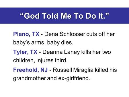 """God Told Me To Do It."" Plano, TX - Dena Schlosser cuts off her baby's arms, baby dies. Tyler, TX - Deanna Laney kills her two children, injures third."
