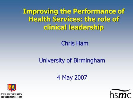 Improving the Performance of Health Services: the role of clinical leadership Chris Ham University of Birmingham 4 May 2007.