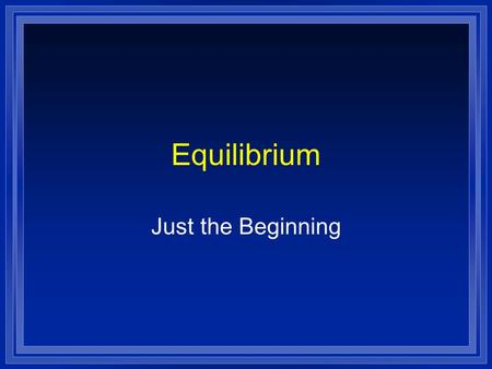 Equilibrium Just the Beginning. Reactions are reversible  A + B C + D ( forward)  C + D A + B (reverse)  Initially there is only A and B so only the.