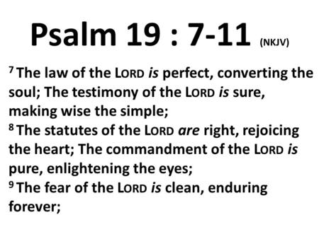 Psalm 19 : 7-11 (NKJV) 7 The law of the Lord is perfect, converting the soul; The testimony of the Lord is sure, making wise the simple; 8 The statutes.