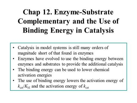 Chap 12. Enzyme-Substrate Complementary and the Use of Binding Energy in Catalysis Catalysis in model systems is still many orders of magnitude short of.