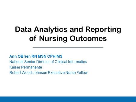 Ann OBrien RN MSN CPHIMS National Senior Director of Clinical Informatics Kaiser Permanente Robert Wood Johnson Executive Nurse Fellow Data Analytics and.