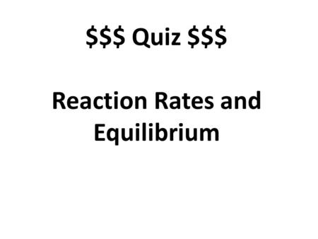 $$$ Quiz $$$ Reaction Rates and Equilibrium. What are the units for a reaction rate? M/s, molarity per second, concentration per second.