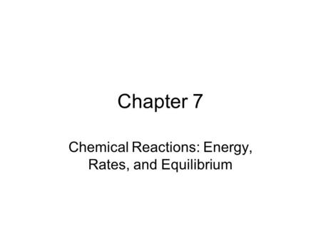 Chapter 7 Chemical Reactions: Energy, Rates, and Equilibrium.