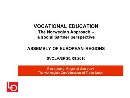 VOCATIONAL EDUCATION The Norwegian Approach – a social partner perspective ASSEMBLY OF EUROPEAN REGIONS SVOLVÆR 20. 09.2010 Rita Lekang, Regional Secretary.