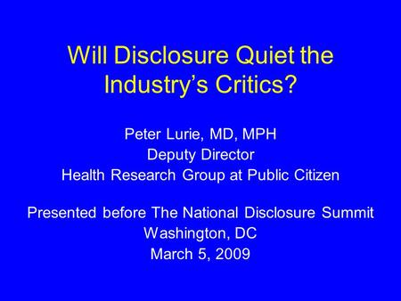 Will Disclosure Quiet the Industry's Critics? Peter Lurie, MD, MPH Deputy Director Health Research Group at Public Citizen Presented before The National.