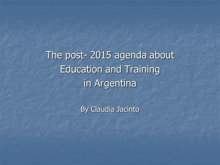The post- 2015 agenda about Education and Training in Argentina By Claudia Jacinto.
