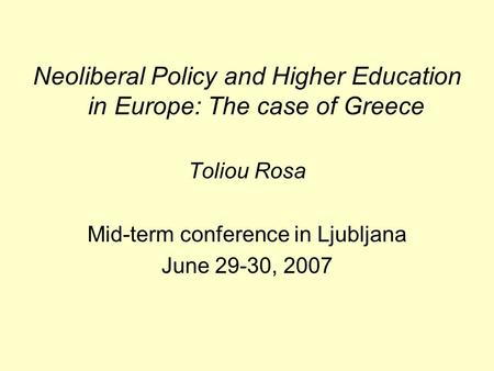 Neoliberal Policy and Higher Education in Europe: The case of Greece Toliou Rosa Mid-term conference in Ljubljana June 29-30, 2007.