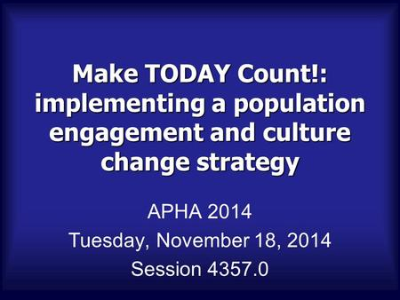 Make TODAY Count!: implementing a population engagement and culture change strategy APHA 2014 Tuesday, November 18, 2014 Session 4357.0.