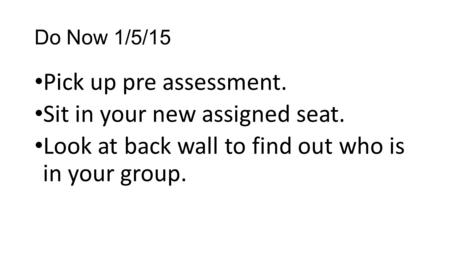 Do Now 1/5/15 Pick up pre assessment. Sit in your new assigned seat. Look at back wall to find out who is in your group.