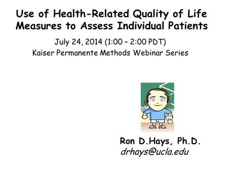 Use of Health-Related Quality of Life Measures to Assess Individual Patients July 24, 2014 (1:00 – 2:00 PDT) Kaiser Permanente Methods Webinar Series Ron.