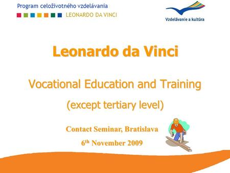 Program celoživotného vzdelávania LEONARDO DA VINCI Leonardo da Vinci Vocational Education and Training (except tertiary level) Contact Seminar, Bratislava.