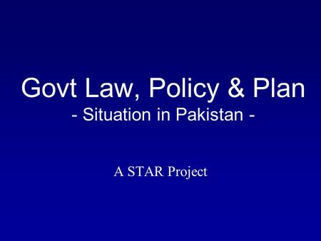 Govt Law, Policy & Plan - Situation in Pakistan - A STAR Project.