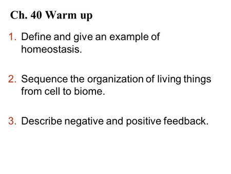 Ch. 40 Warm up 1.Define and give an example of homeostasis. 2.Sequence the organization of living things from cell to biome. 3.Describe negative and positive.