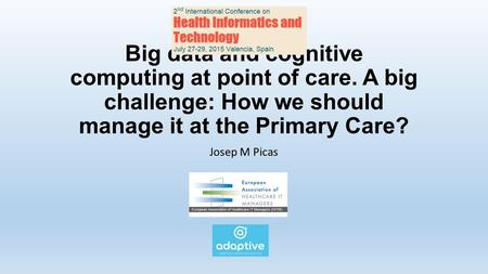 Big data and cognitive computing at point of care. A big challenge: How we should manage it at the Primary Care? Josep M Picas.