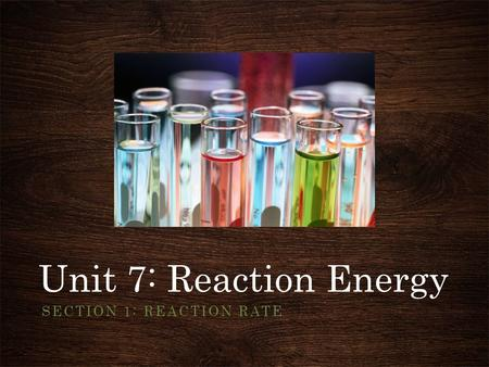Unit 7: Reaction Energy SECTION 1: REACTION RATE.