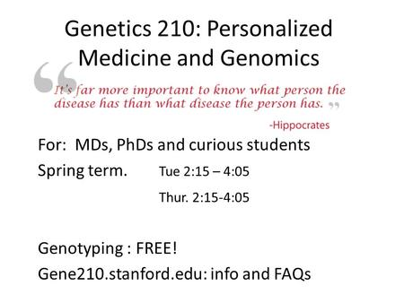 Genetics 210: Personalized Medicine and Genomics For: MDs, PhDs and curious students Spring term. Tue 2:15 – 4:05 Thur. 2:15-4:05 Genotyping : FREE! Gene210.stanford.edu:
