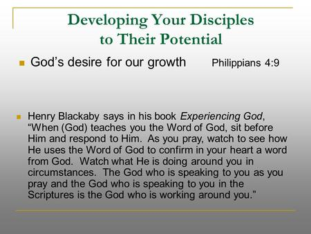 "Developing Your Disciples to Their Potential God's desire for our growth Philippians 4:9 Henry Blackaby says in his book Experiencing God, ""When (God)"