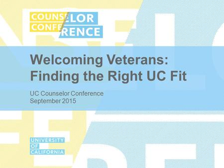 Welcoming Veterans: Finding the Right UC Fit UC Counselor Conference September 2015.