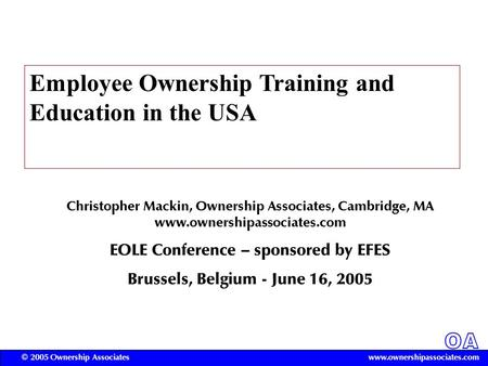 OA www.ownershipassociates.com© 2005 Ownership Associates Employee Ownership Training and Education in the USA Christopher Mackin, Ownership Associates,