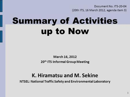 Summary of Activities up to Now March 16, 2012 20 th ITS Informal Group Meeting K. Hiramatsu and M. Sekine NTSEL: National Traffic Safety and Environmental.