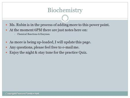 Biochemistry Ms. Rubin is in the process of adding more to this power point. At the moment 6PM there are just notes here on:  Chemical Reactions & Enzymes.