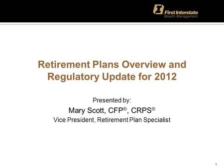 1 Retirement Plans Overview and Regulatory Update for 2012 Presented by: Mary Scott, CFP ®, CRPS ® Vice President, Retirement Plan Specialist.