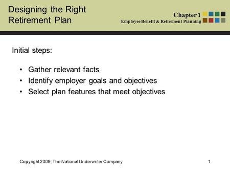 Designing the Right Retirement Plan Chapter 1 Employee Benefit & Retirement Planning Copyright 2009, The National Underwriter Company1 Gather relevant.