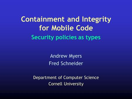 Containment and Integrity for Mobile Code Security policies as types Andrew Myers Fred Schneider Department of Computer Science Cornell University.