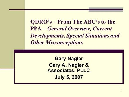 1 QDRO's – From The ABC's to the PPA – General Overview, Current Developments, Special Situations and Other Misconceptions Gary Nagler Gary A. Nagler &