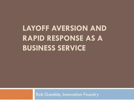 LAYOFF AVERSION AND RAPID RESPONSE AS A BUSINESS SERVICE Rob Gamble, Innovation Foundry.