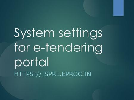 System settings for e-tendering portal HTTPS://ISPRL.EPROC.IN.