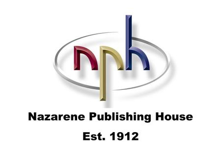 Nazarene Publishing House Est. 1912. The NPH Family includes… And you…