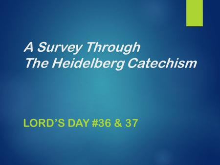 A Survey Through The Heidelberg Catechism LORD'S DAY #36 & 37.