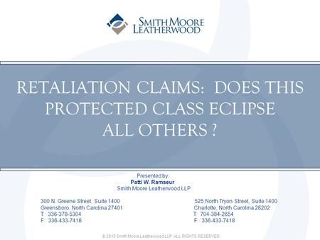 © 2010 Smith Moore Leatherwood LLP. ALL RIGHTS RESERVED. RETALIATION CLAIMS: DOES THIS PROTECTED CLASS ECLIPSE ALL OTHERS ? Presented by: Patti W. Ramseur.