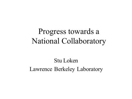 Progress towards a National Collaboratory Stu Loken Lawrence Berkeley Laboratory.