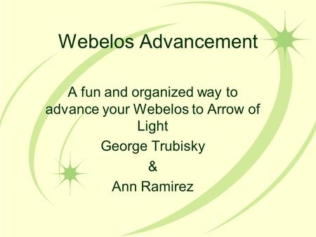 Webelos Advancement A fun and organized way to advance your Webelos to Arrow of Light George Trubisky & Ann Ramirez.