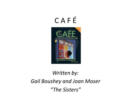 "C A F É Written by: Gail Boushey and Joan Moser ""The Sisters"""