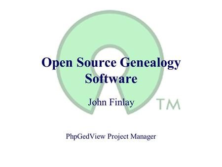 Open Source Genealogy Software John Finlay PhpGedView Project Manager.