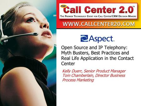 Open Source and IP Telephony: Myth Busters, Best Practices and Real Life Application in the Contact Center Kelly Duerr, Senior Product Manager Tom Chamberlain,