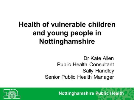 Health of vulnerable children and young people in Nottinghamshire Dr Kate Allen Public Health Consultant Sally Handley Senior Public Health Manager Nottinghamshire.