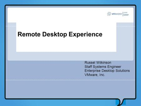 Remote Desktop Experience Russel Wilkinson Staff Systems Engineer Enterprise Desktop Solutions VMware, Inc.
