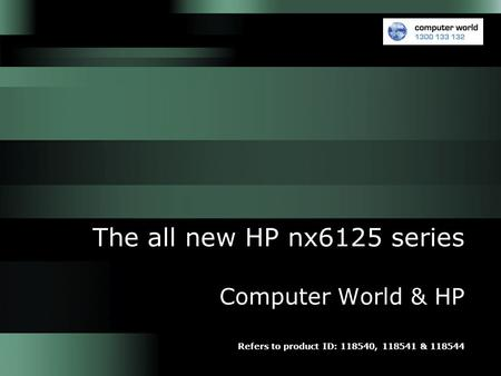 The all new HP nx6125 series Computer World & HP Refers to product ID: 118540, 118541 & 118544.