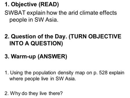 1. Objective (READ) SWBAT explain how the arid climate effects people in SW Asia. 2. Question of the Day. (TURN OBJECTIVE INTO A QUESTION) 3. Warm-up (ANSWER)