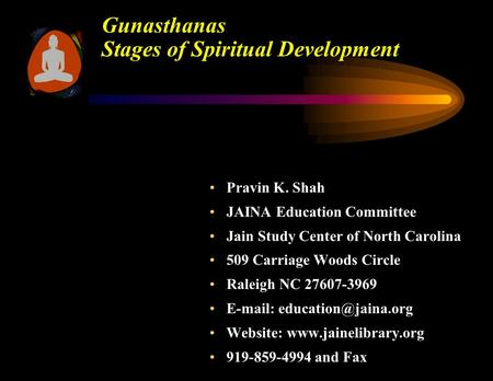 Gunasthanas Stages of Spiritual Development Pravin K. ShahPravin K. Shah JAINA Education CommitteeJAINA Education Committee Jain Study Center of North.